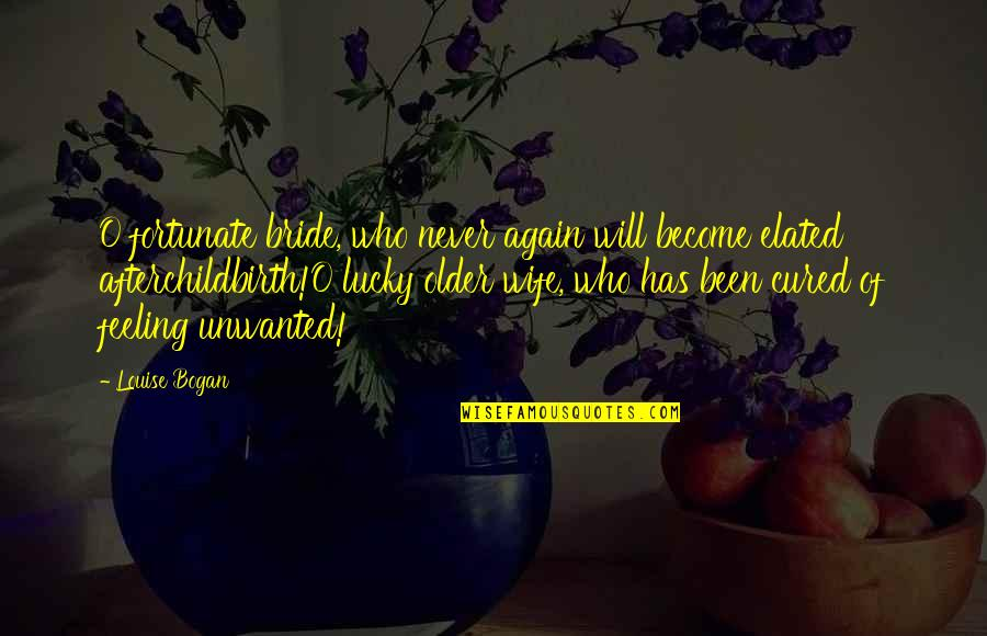 Feeling Okay Again Quotes By Louise Bogan: O fortunate bride, who never again will become