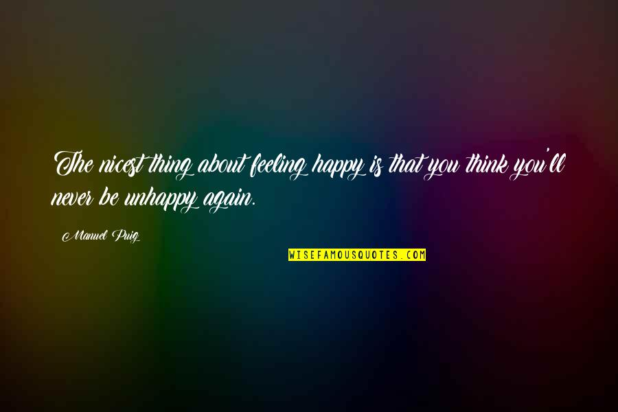 Feeling Okay Again Quotes By Manuel Puig: The nicest thing about feeling happy is that