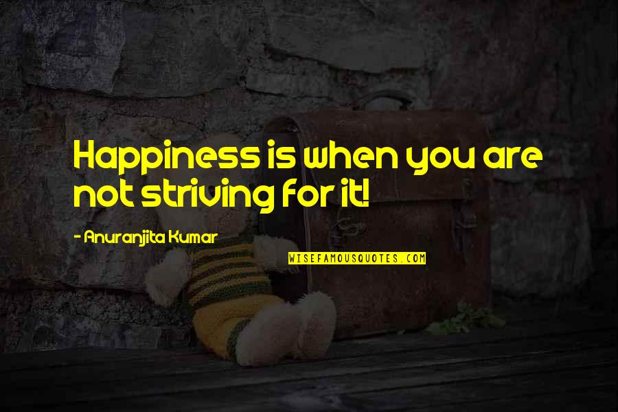 Feeling Optimistic Quotes By Anuranjita Kumar: Happiness is when you are not striving for