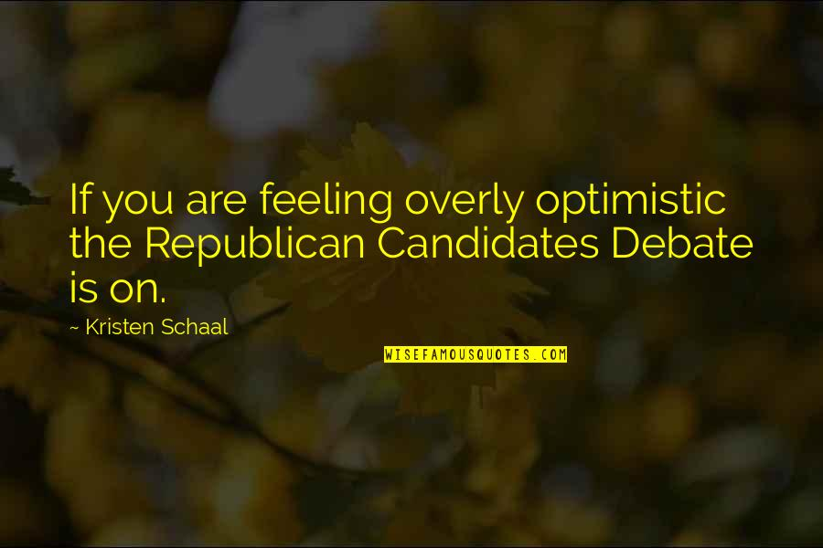 Feeling Optimistic Quotes By Kristen Schaal: If you are feeling overly optimistic the Republican