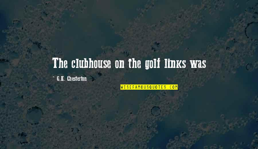 Feeling Overloaded Quotes By G.K. Chesterton: The clubhouse on the golf links was
