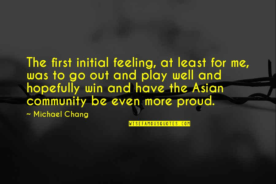 Feeling Proud To Have You Quotes By Michael Chang: The first initial feeling, at least for me,
