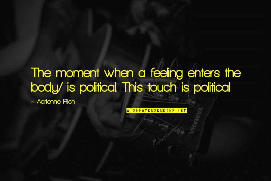 Feeling Rich Quotes By Adrienne Rich: The moment when a feeling enters the body/