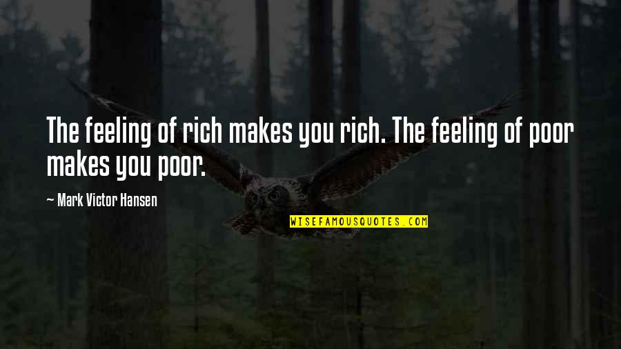 Feeling Rich Quotes By Mark Victor Hansen: The feeling of rich makes you rich. The