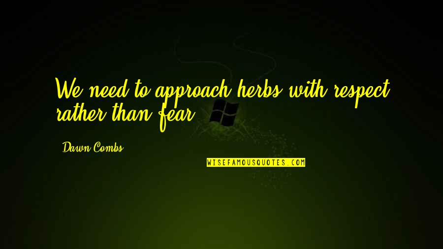 Feeling Rubbish Quotes By Dawn Combs: We need to approach herbs with respect rather