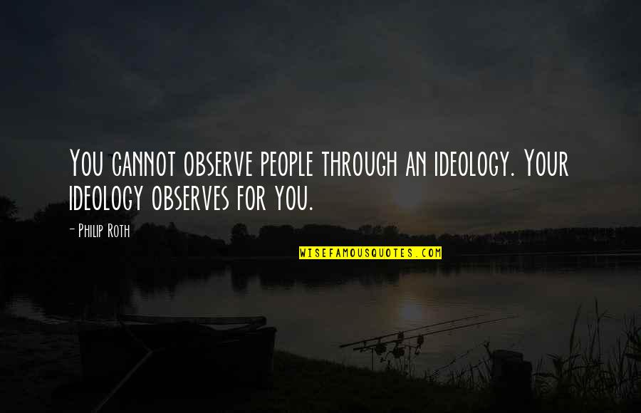 Feeling Rubbish Quotes By Philip Roth: You cannot observe people through an ideology. Your
