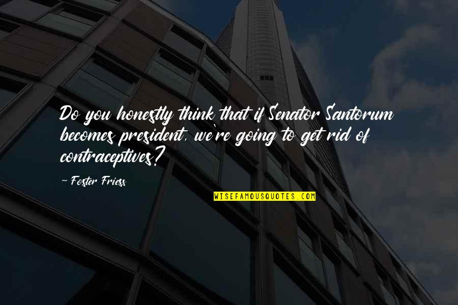 Feeling Sickness Quotes By Foster Friess: Do you honestly think that if Senator Santorum