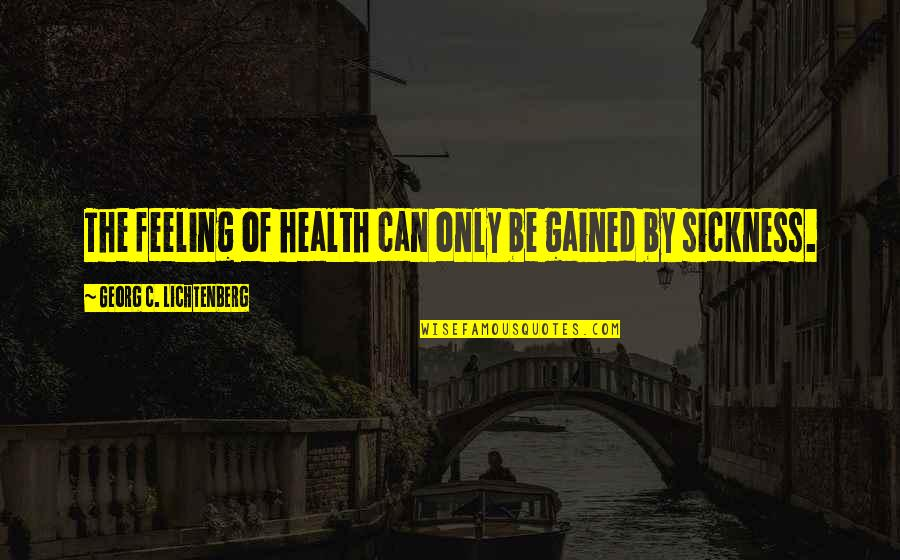 Feeling Sickness Quotes By Georg C. Lichtenberg: The feeling of health can only be gained