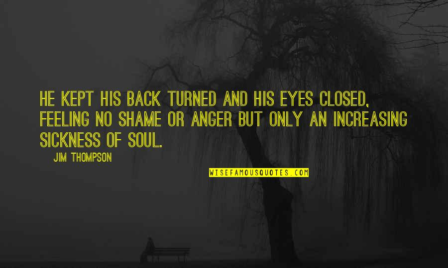 Feeling Sickness Quotes By Jim Thompson: He kept his back turned and his eyes