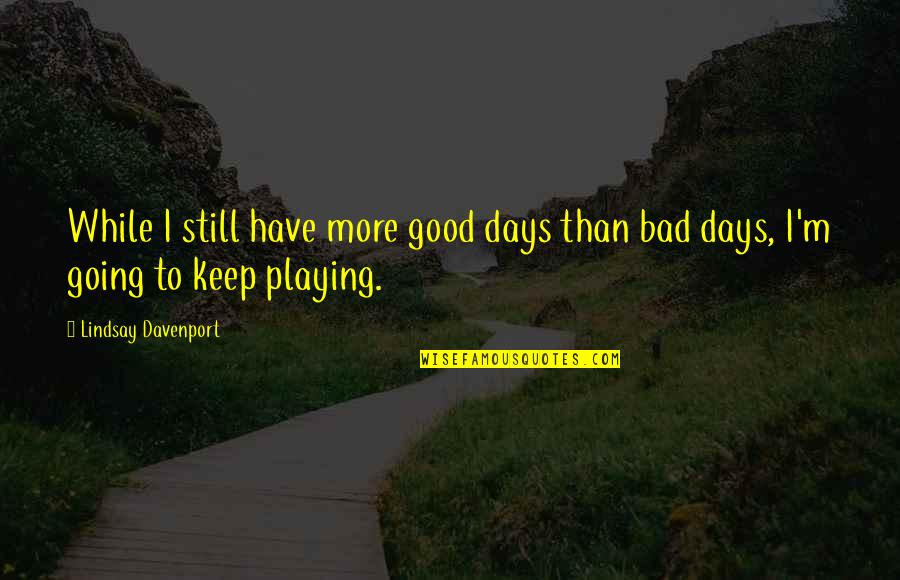 Feeling Sickness Quotes By Lindsay Davenport: While I still have more good days than