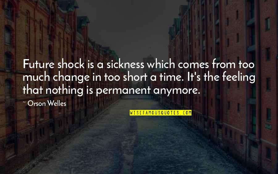 Feeling Sickness Quotes By Orson Welles: Future shock is a sickness which comes from