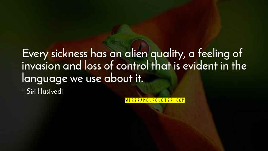 Feeling Sickness Quotes By Siri Hustvedt: Every sickness has an alien quality, a feeling