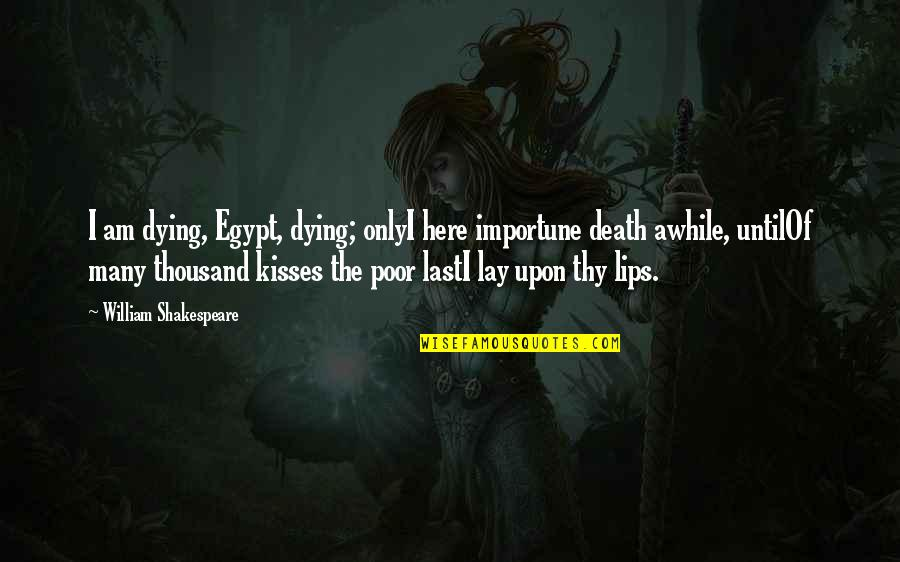 Feeling Sickness Quotes By William Shakespeare: I am dying, Egypt, dying; onlyI here importune