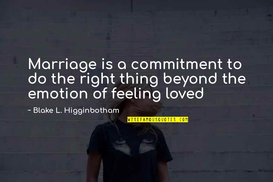 Feeling So Loved Quotes By Blake L. Higginbotham: Marriage is a commitment to do the right