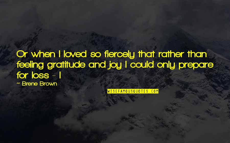 Feeling So Loved Quotes By Brene Brown: Or when I loved so fiercely that rather