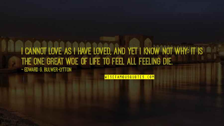 Feeling So Loved Quotes By Edward G. Bulwer-Lytton: I cannot love as I have loved, And
