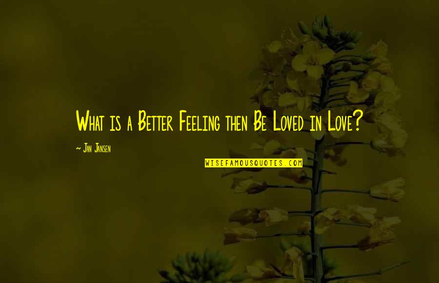 Feeling So Loved Quotes By Jan Jansen: What is a Better Feeling then Be Loved