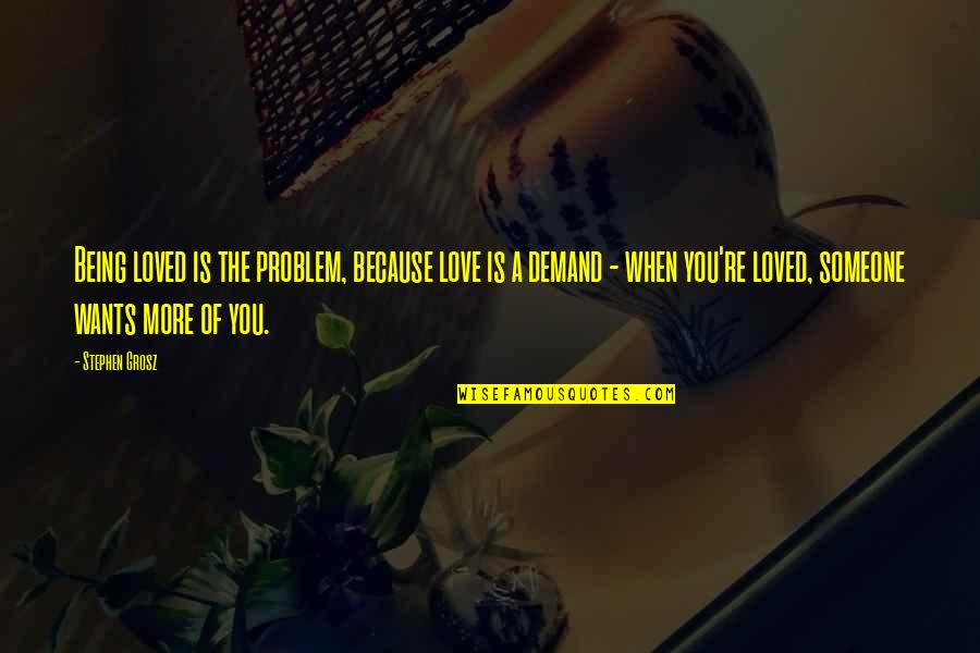 Feeling So Loved Quotes By Stephen Grosz: Being loved is the problem, because love is