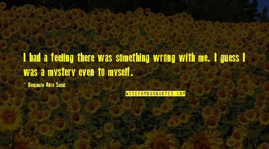 Feeling Something Is Wrong Quotes By Benjamin Alire Saenz: I had a feeling there was something wrong