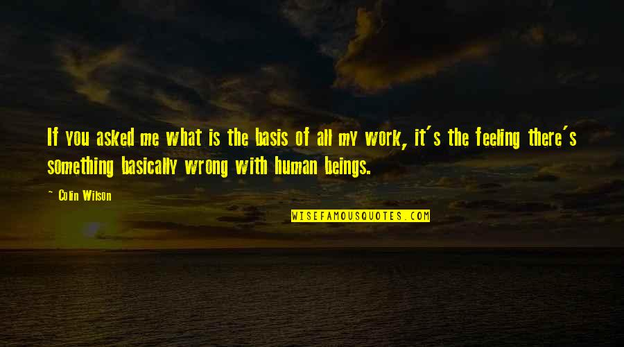 Feeling Something Is Wrong Quotes By Colin Wilson: If you asked me what is the basis