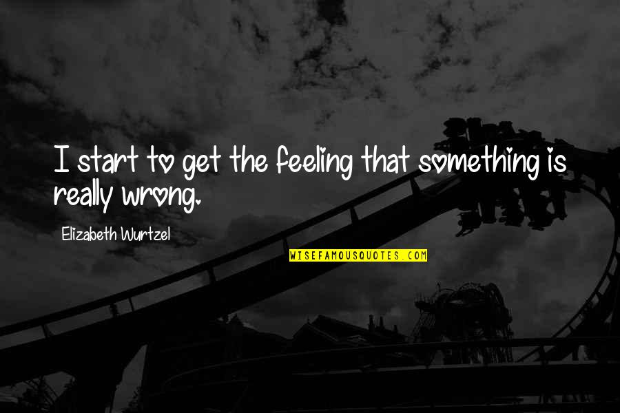 Feeling Something Is Wrong Quotes By Elizabeth Wurtzel: I start to get the feeling that something