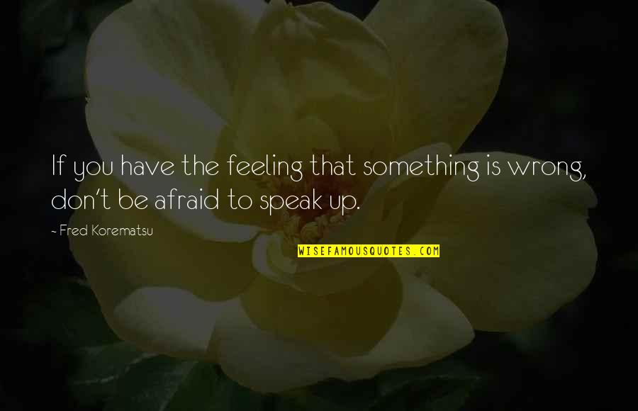 Feeling Something Is Wrong Quotes By Fred Korematsu: If you have the feeling that something is