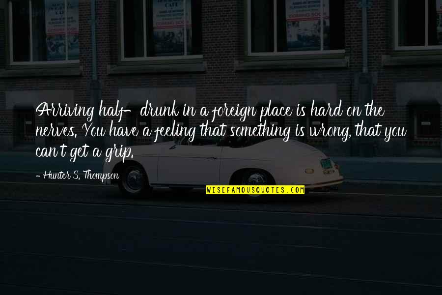 Feeling Something Is Wrong Quotes By Hunter S. Thompson: Arriving half-drunk in a foreign place is hard
