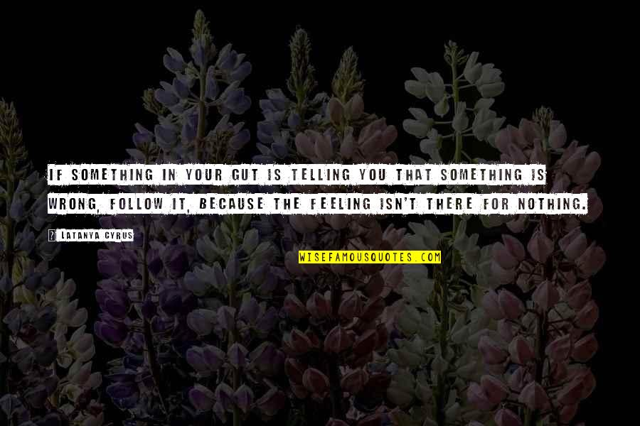 Feeling Something Is Wrong Quotes By Latanya Cyrus: If something in your gut is telling you