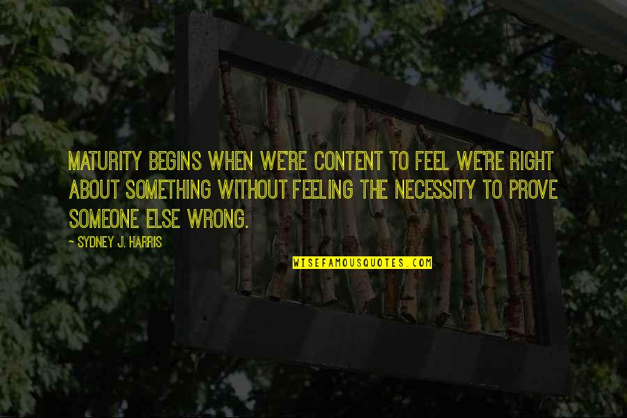 Feeling Something Is Wrong Quotes By Sydney J. Harris: Maturity begins when we're content to feel we're