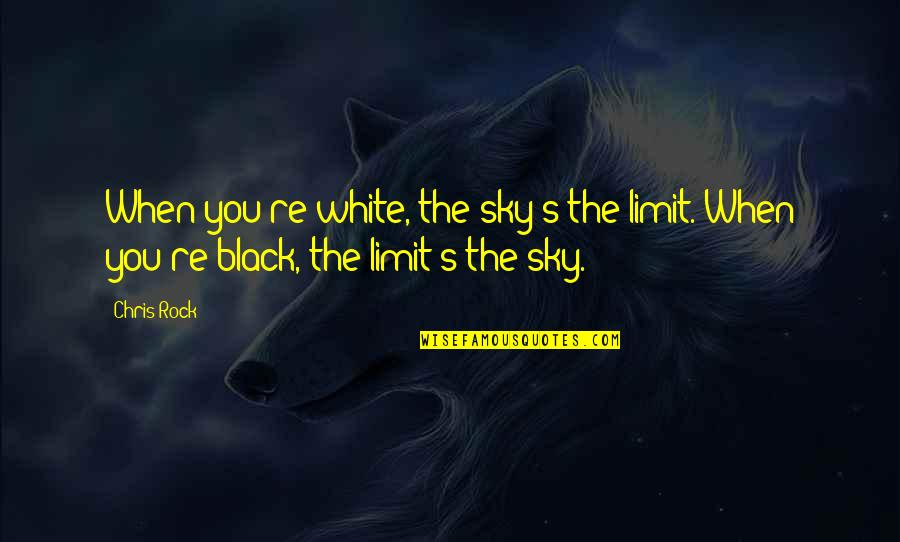 Feeling Teary Quotes By Chris Rock: When you're white, the sky's the limit. When