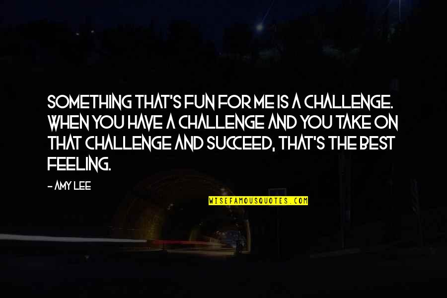 Feeling The Best Quotes By Amy Lee: Something that's fun for me is a challenge.