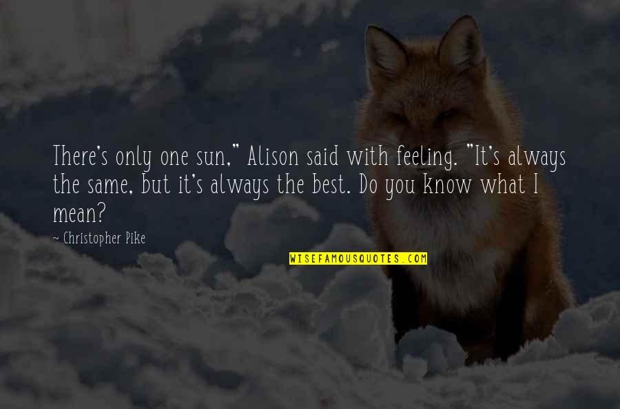 """Feeling The Best Quotes By Christopher Pike: There's only one sun,"""" Alison said with feeling."""