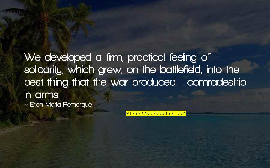 Feeling The Best Quotes By Erich Maria Remarque: We developed a firm, practical feeling of solidarity,