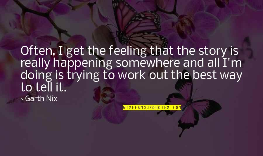 Feeling The Best Quotes By Garth Nix: Often, I get the feeling that the story