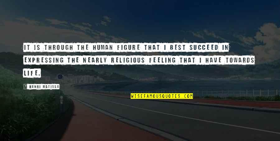 Feeling The Best Quotes By Henri Matisse: It is through the human figure that I