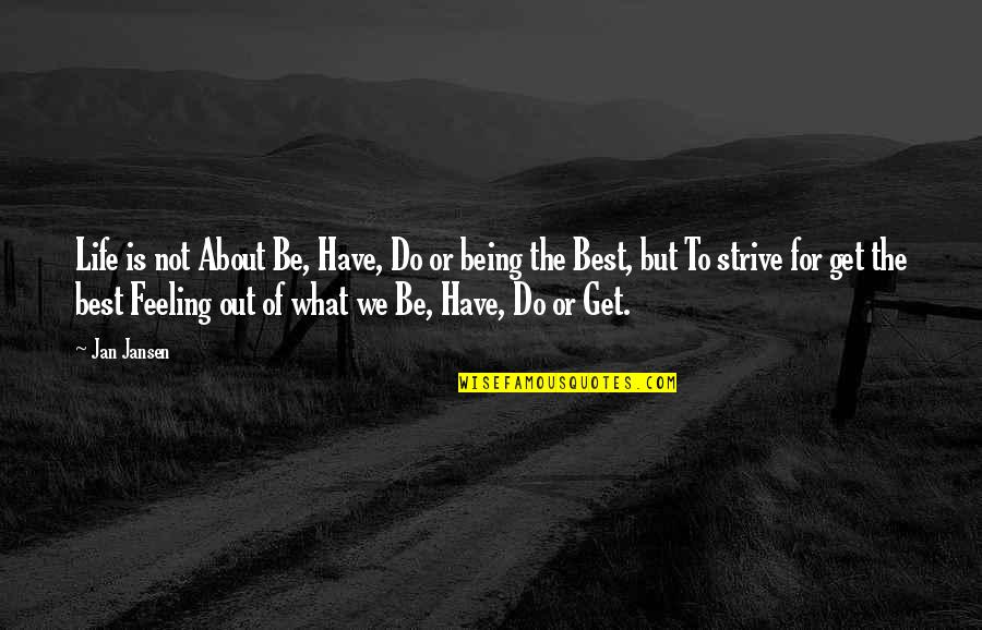 Feeling The Best Quotes By Jan Jansen: Life is not About Be, Have, Do or