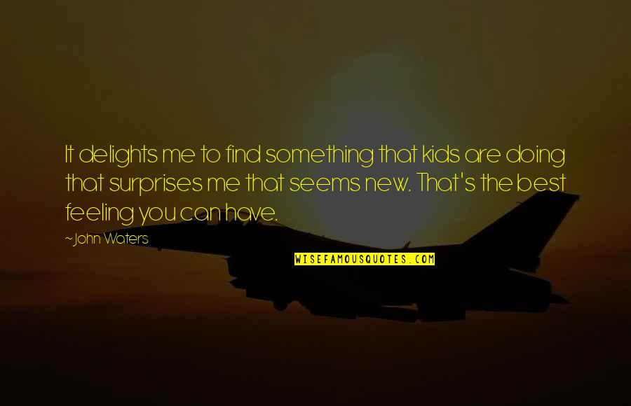 Feeling The Best Quotes By John Waters: It delights me to find something that kids