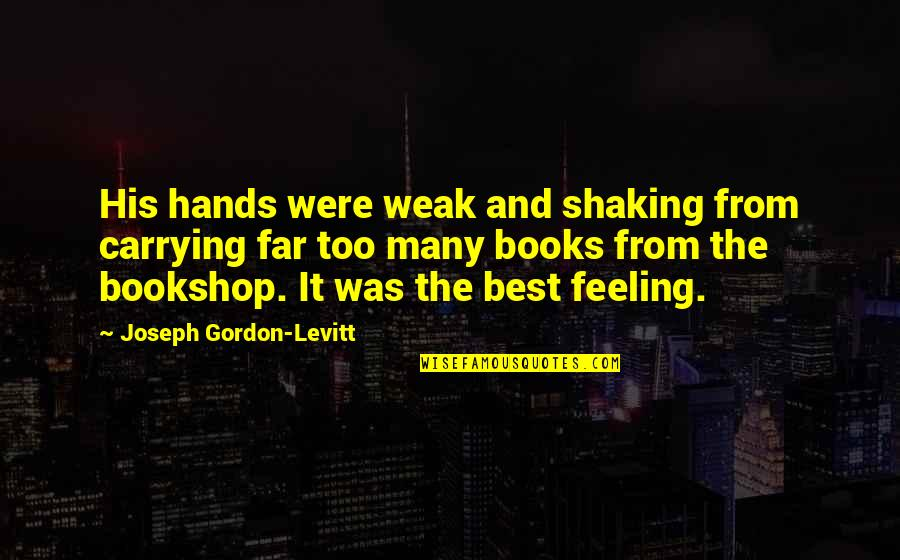Feeling The Best Quotes By Joseph Gordon-Levitt: His hands were weak and shaking from carrying