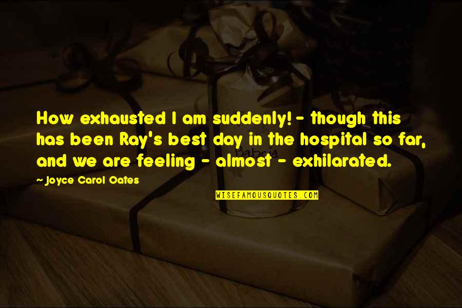 Feeling The Best Quotes By Joyce Carol Oates: How exhausted I am suddenly! - though this