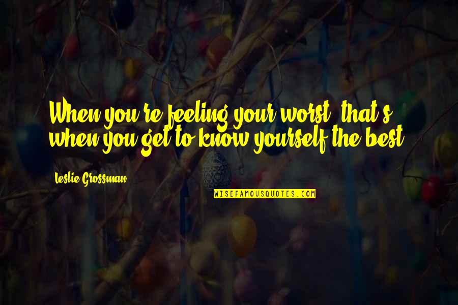 Feeling The Best Quotes By Leslie Grossman: When you're feeling your worst, that's when you