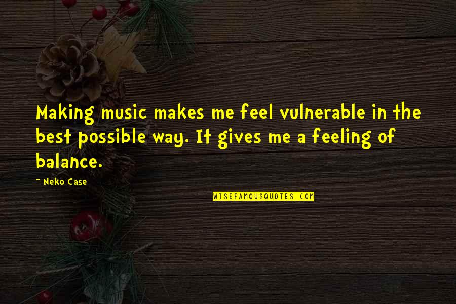 Feeling The Best Quotes By Neko Case: Making music makes me feel vulnerable in the
