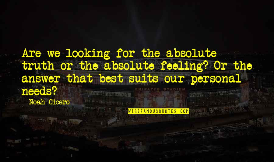 Feeling The Best Quotes By Noah Cicero: Are we looking for the absolute truth or