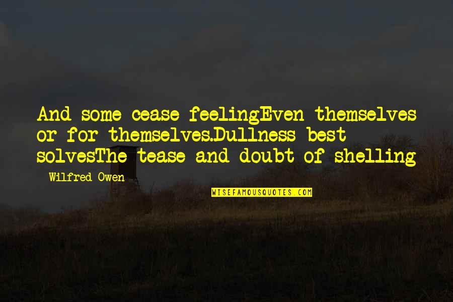 Feeling The Best Quotes By Wilfred Owen: And some cease feelingEven themselves or for themselves.Dullness