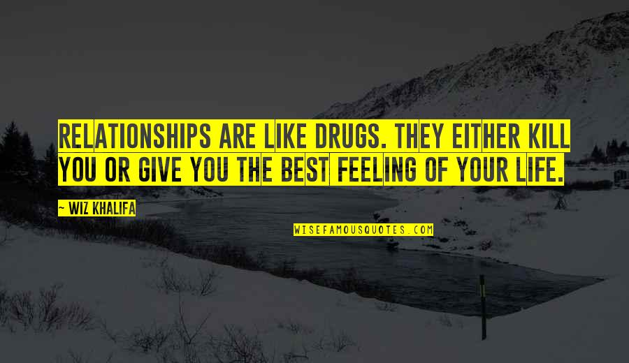 Feeling The Best Quotes By Wiz Khalifa: Relationships are like drugs. They either kill you