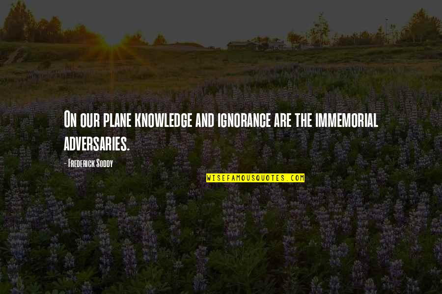 Feeling The Pain Of Others Quotes By Frederick Soddy: On our plane knowledge and ignorance are the