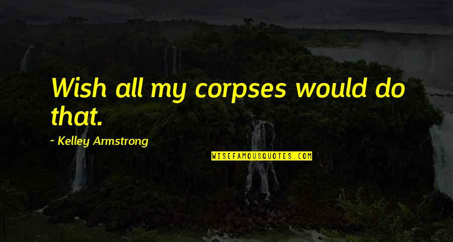 Feeling The Pain Of Others Quotes By Kelley Armstrong: Wish all my corpses would do that.