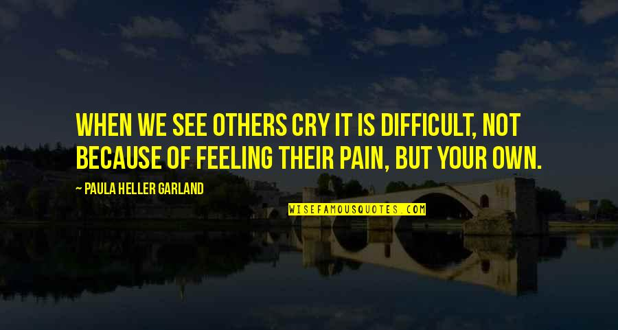 Feeling The Pain Of Others Quotes By Paula Heller Garland: When we see others cry it is difficult,