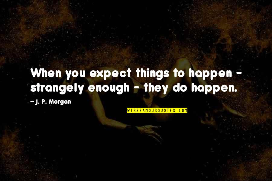 Feeling Unfulfilled Quotes By J. P. Morgan: When you expect things to happen - strangely
