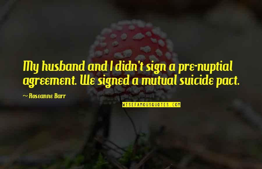 Feeling Unfulfilled Quotes By Roseanne Barr: My husband and I didn't sign a pre-nuptial