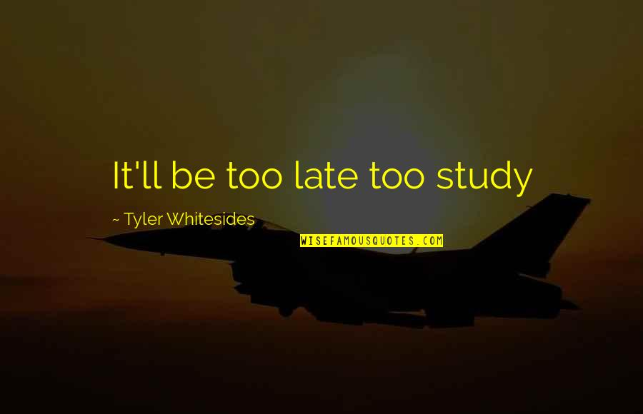Feeling Unfulfilled Quotes By Tyler Whitesides: It'll be too late too study